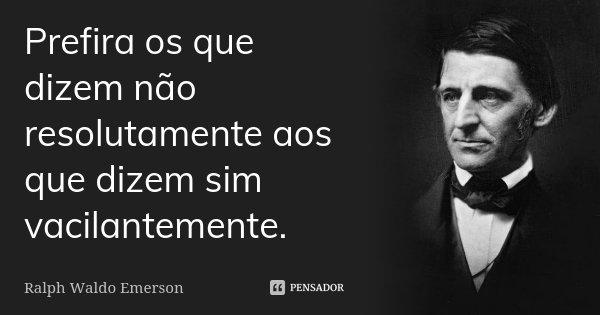 Prefira os que dizem não resolutamente aos que dizem sim vacilantemente.... Frase de Ralph Waldo Emerson.