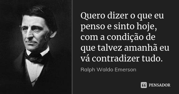 Quero dizer o que eu penso e sinto hoje, com a condição de que talvez amanhã eu vá contradizer tudo.... Frase de Ralph Waldo Emerson.