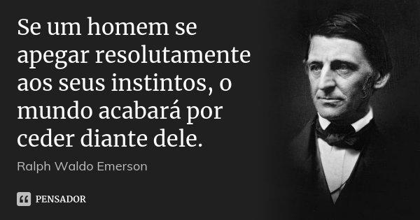 Se um homem se apegar resolutamente aos seus instintos, o mundo acabará por ceder diante dele.... Frase de Ralph Waldo Emerson.