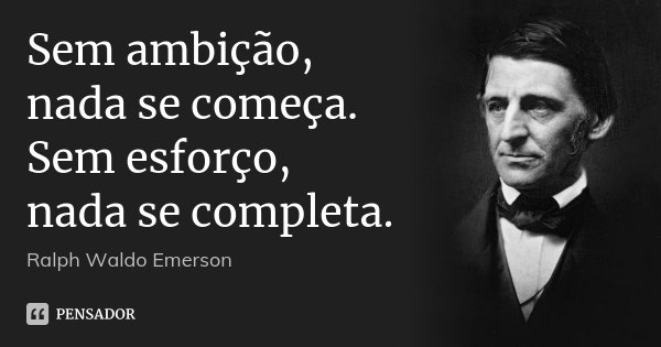 Sem ambição, nada se começa. Sem esforço, nada se completa.... Frase de Ralph Waldo Emerson.