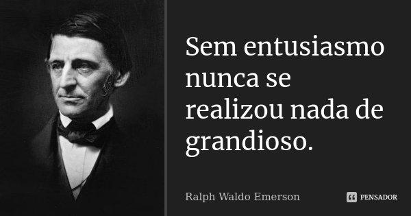 Sem entusiasmo nunca se realizou nada de grandioso.... Frase de Ralph Waldo Emerson.