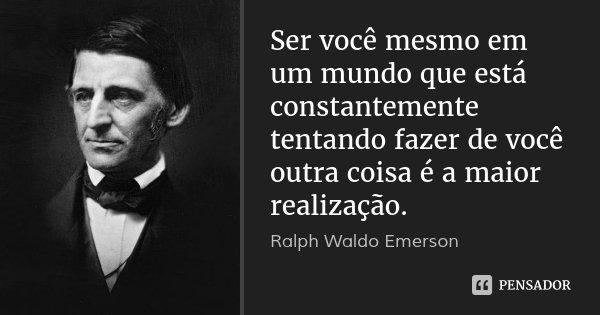 Ser você mesmo em um mundo que está constantemente tentando fazer de você outra coisa é a maior realização.... Frase de Ralph Waldo Emerson.