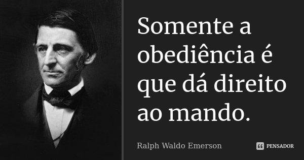 Somente a obediência é que dá direito ao mando.... Frase de Ralph Waldo Emerson.