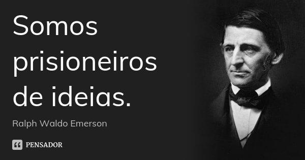 Somos prisioneiros de ideias.... Frase de Ralph Waldo Emerson.