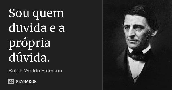 Sou quem duvida e a própria dúvida.... Frase de Ralph Waldo Emerson.