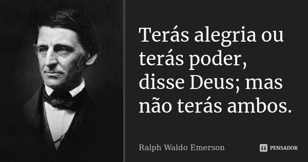 Terás alegria ou terás poder, disse Deus; mas não terás ambos.... Frase de Ralph Waldo Emerson.