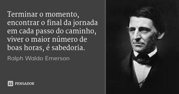 Terminar o momento, encontrar o final da jornada em cada passo do caminho, viver o maior número de boas horas, é sabedoria.... Frase de Ralph Waldo Emerson.