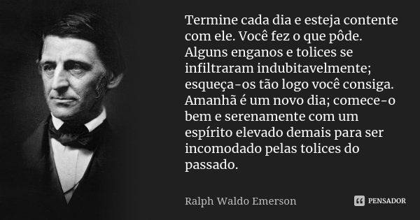 Termine cada dia e esteja contente com ele. Você fez o que pôde. Alguns enganos e tolices se infiltraram indubitavelmente; esqueça-os tão logo você consiga. Ama... Frase de Ralph Waldo Emerson.