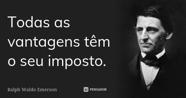 Todas as vantagens têm o seu imposto.... Frase de Ralph Waldo Emerson.