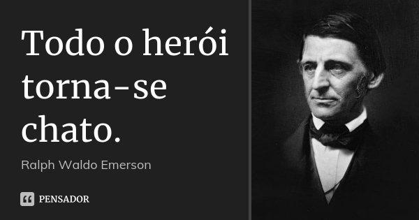 Todo o herói torna-se chato.... Frase de Ralph Waldo Emerson.