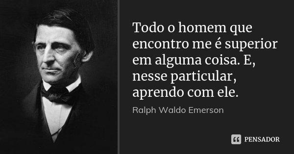 Todo o homem que encontro me é superior em alguma coisa. E, nesse particular, aprendo com ele.... Frase de Ralph Waldo Emerson.