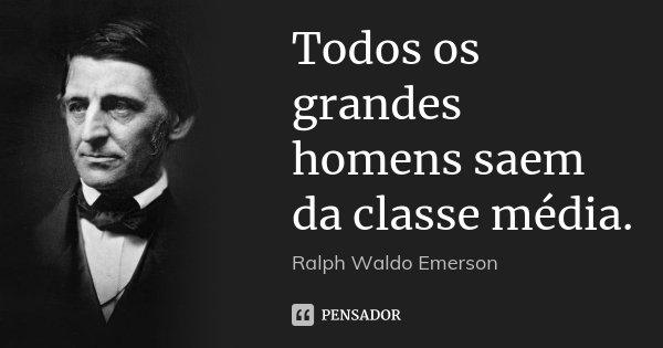 Todos os grandes homens saem da classe média.... Frase de Ralph Waldo Emerson.