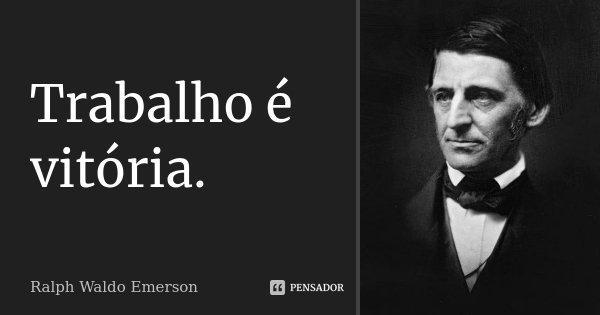 Trabalho é vitória.... Frase de Ralph Waldo Emerson.