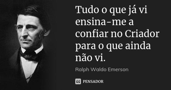 Tudo o que já vi ensina-me a confiar no Criador para o que ainda não vi.... Frase de Ralph Waldo Emerson.