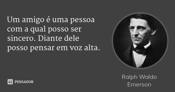 Um amigo é uma pessoa com a qual posso ser sincero. Diante dele posso pensar em voz alta.... Frase de Ralph Waldo Emerson.