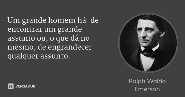 Um grande homem há-de encontrar um grande assunto ou, o que dá no mesmo, de engrandecer qualquer assunto.... Frase de Ralph Waldo Emerson.