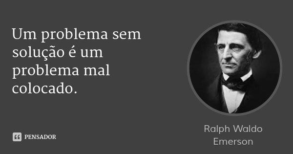 Um problema sem solução é um problema mal colocado.... Frase de Ralph Waldo Emerson.