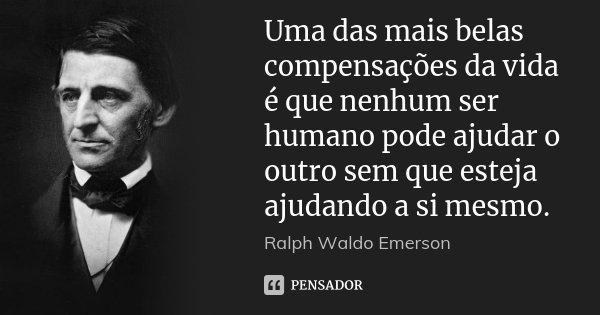 Uma das mais belas compensações da vida é que nenhum ser humano pode ajudar o outro sem que esteja ajudando a si mesmo.... Frase de Ralph Waldo Emerson.