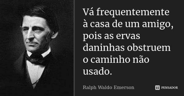 Vá frequentemente à casa de um amigo, pois as ervas daninhas obstruem o caminho não usado.... Frase de Ralph Waldo Emerson.