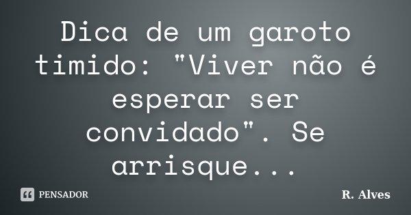 """Dica de um garoto timido: """"Viver não é esperar ser convidado"""". Se arrisque...... Frase de R. Alves."""