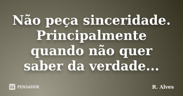 Não peça sinceridade. Principalmente quando não quer saber da verdade...... Frase de R. Alves.