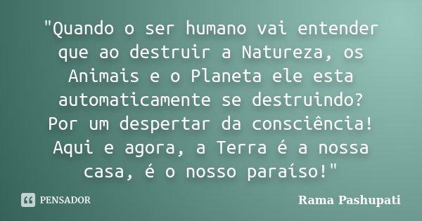 """""""Quando o ser humano vai entender que ao destruir a Natureza, os Animais e o Planeta ele esta automaticamente se destruindo? Por um despertar da consciênci... Frase de Rama Pashupati."""