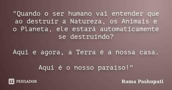 """""""Quando o ser humano vai entender que ao destruir a Natureza, os Animais e o Planeta, ele estará automaticamente se destruindo? Aqui e agora, a Terra é a n... Frase de Rama Pashupati."""