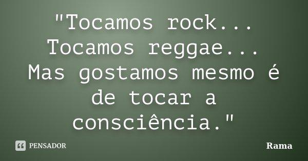 """""""Tocamos rock... Tocamos reggae... Mas gostamos mesmo é de tocar a consciência.""""... Frase de Rama."""
