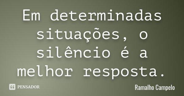 Em determinadas situações, o silêncio é a melhor resposta.... Frase de Ramalho Campelo.