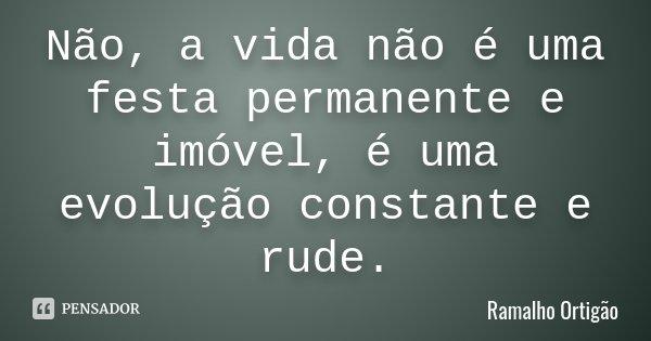 Não, a vida não é uma festa permanente e imóvel, é uma evolução constante e rude.... Frase de Ramalho Ortigão.