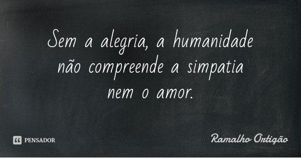 Sem a alegria, a humanidade não compreende a simpatia nem o amor.... Frase de Ramalho Ortigão.