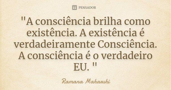 """""""A consciência brilha como existência. A existência é verdadeiramente Consciência. A consciência é o verdadeiro EU. """"... Frase de Ramana Maharshi."""