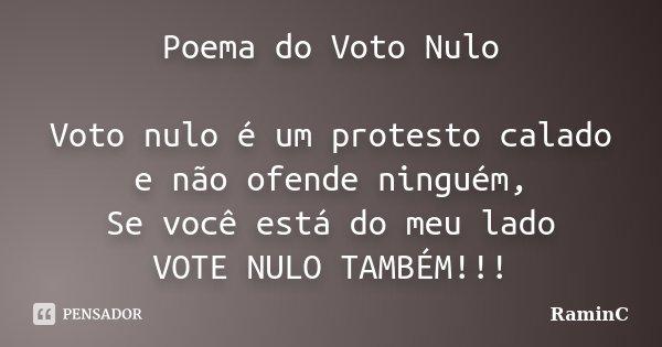 Poema do Voto Nulo Voto nulo é um protesto calado e não ofende ninguém, Se você está do meu lado VOTE NULO TAMBÉM!!!... Frase de RaminC.