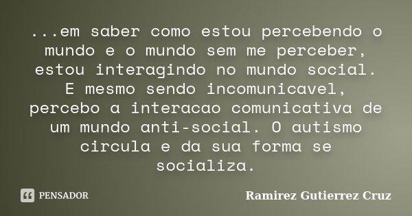 ...em saber como estou percebendo o mundo e o mundo sem me perceber, estou interagindo no mundo social. E mesmo sendo incomunicavel, percebo a interacao comunic... Frase de Ramirez Gutierrez Cruz.