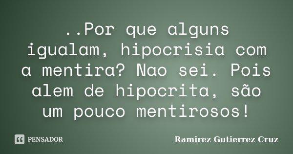 ..Por que alguns igualam, hipocrisia com a mentira? Nao sei. Pois alem de hipocrita, são um pouco mentirosos!... Frase de Ramirez Gutierrez Cruz.