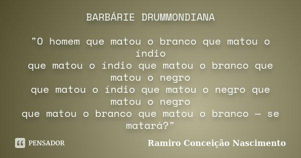 """BARBÁRIE DRUMMONDIANA """"O homem que matou o branco que matou o índio que matou o índio que matou o branco que matou o negro que matou o índio que matou o ne... Frase de Ramiro Conceição Nascimento."""