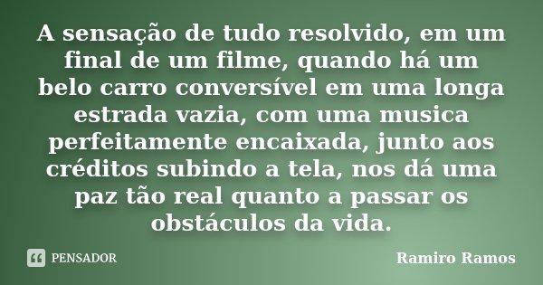 A sensação de tudo resolvido, em um final de um filme, quando há um belo carro conversível em uma longa estrada vazia, com uma musica perfeitamente encaixada, j... Frase de Ramiro Ramos.