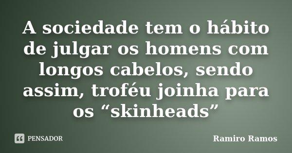 """A sociedade tem o hábito de julgar os homens com longos cabelos, sendo assim, troféu joinha para os """"skinheads""""... Frase de Ramiro Ramos."""