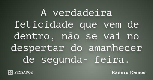 A verdadeira felicidade que vem de dentro, não se vai no despertar do amanhecer de segunda- feira.... Frase de Ramiro Ramos.