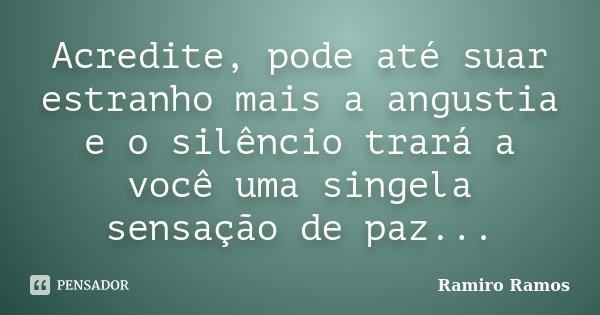 Acredite, pode até suar estranho mais a angustia e o silêncio trará a você uma singela sensação de paz...... Frase de Ramiro Ramos.