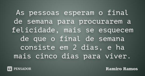As pessoas esperam o final de semana para procurarem a felicidade, mais se esquecem de que o final de semana consiste em 2 dias, e ha mais cinco dias para viver... Frase de Ramiro Ramos.