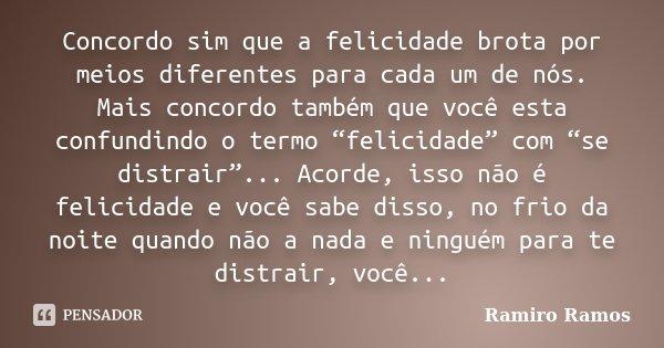 """Concordo sim que a felicidade brota por meios diferentes para cada um de nós. Mais concordo também que você esta confundindo o termo """"felicidade"""" com """"se distra... Frase de Ramiro Ramos."""