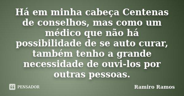 Há em minha cabeça Centenas de conselhos, mas como um médico que não há possibilidade de se auto curar, também tenho a grande necessidade de ouvi-los por outras... Frase de Ramiro Ramos.