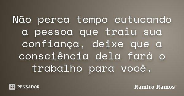 Não perca tempo cutucando a pessoa que traiu sua confiança, deixe que a consciência dela fará o trabalho para você.... Frase de Ramiro Ramos.