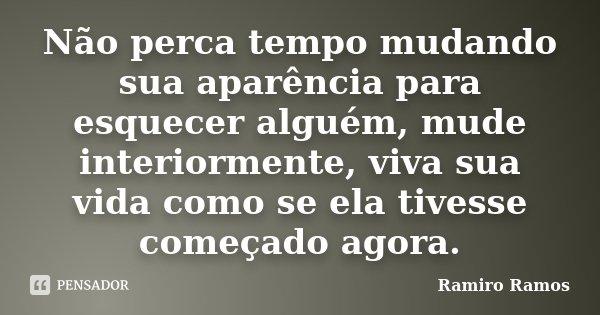Não perca tempo mudando sua aparência para esquecer alguém, mude interiormente, viva sua vida como se ela tivesse começado agora.... Frase de Ramiro Ramos.