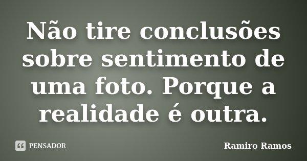 Não tire conclusões sobre sentimento de uma foto. Porque a realidade é outra.... Frase de Ramiro Ramos.