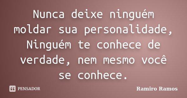 Nunca deixe ninguém moldar sua personalidade, Ninguém te conhece de verdade, nem mesmo você se conhece.... Frase de Ramiro Ramos.