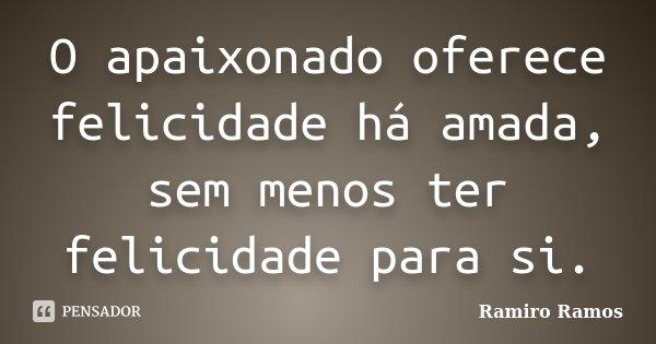 O apaixonado oferece felicidade há amada, sem menos ter felicidade para si.... Frase de Ramiro Ramos.