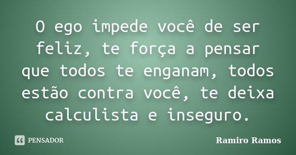 O ego impede você de ser feliz, te força a pensar que todos te enganam, todos estão contra você, te deixa calculista e inseguro.... Frase de Ramiro Ramos.
