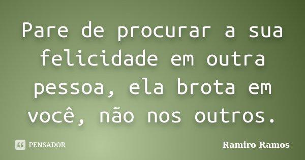 Pare de procurar a sua felicidade em outra pessoa, ela brota em você, não nos outros.... Frase de Ramiro Ramos.